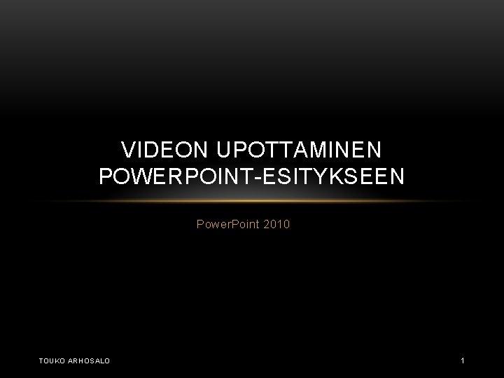 VIDEON UPOTTAMINEN POWERPOINT-ESITYKSEEN Power. Point 2010 TOUKO ARHOSALO 1