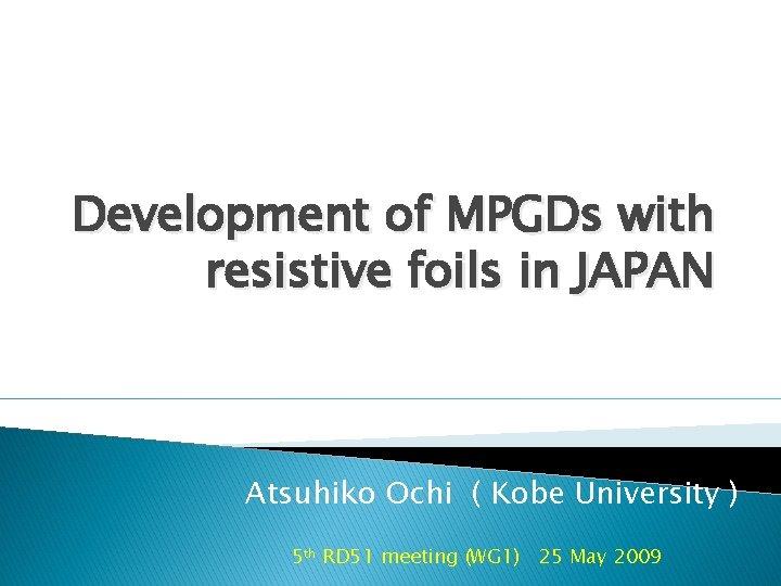 Development of MPGDs with resistive foils in JAPAN Atsuhiko Ochi ( Kobe University )