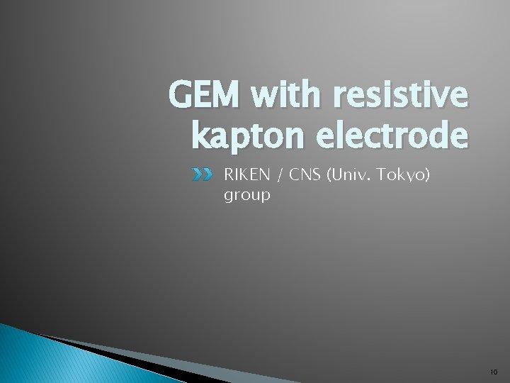 GEM with resistive kapton electrode RIKEN / CNS (Univ. Tokyo) group 10