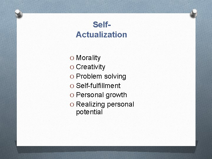 Self. Actualization O Morality O Creativity O Problem solving O Self-fulfillment O Personal growth