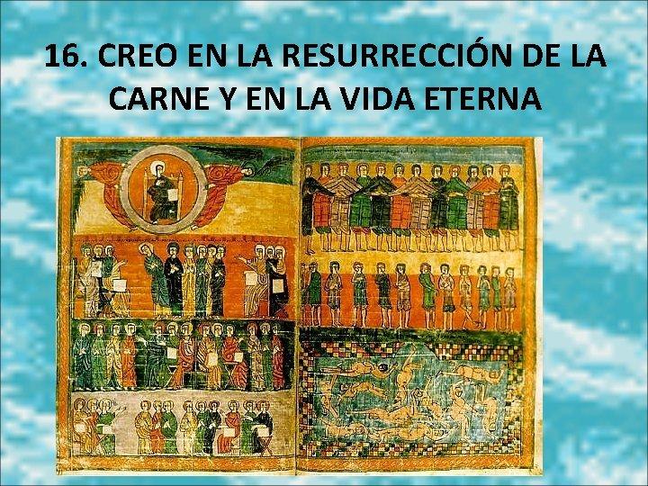16. CREO EN LA RESURRECCIÓN DE LA CARNE Y EN LA VIDA ETERNA