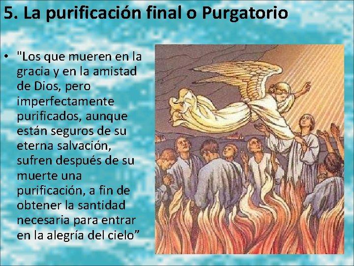 """5. La purificación final o Purgatorio • """"Los que mueren en la gracia y"""