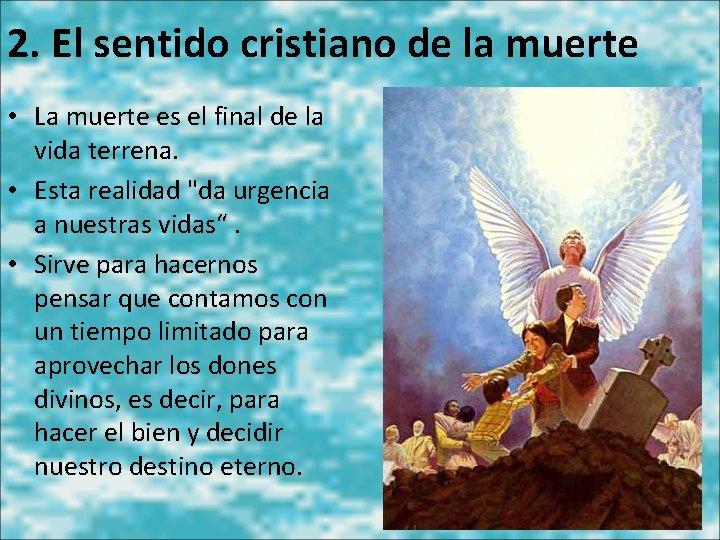 2. El sentido cristiano de la muerte • La muerte es el final de