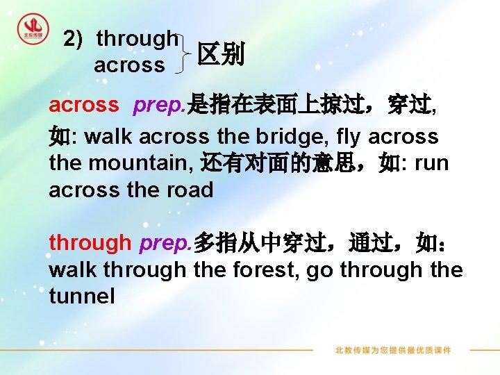 2) through 区别 across prep. 是指在表面上掠过,穿过, 如: walk across the bridge, fly across