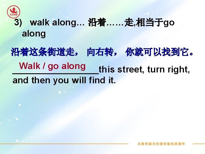 3) walk along… 沿着……走, 相当于go along 沿着这条街道走, 向右转, 你就可以找到它。 Walk / go along _________this