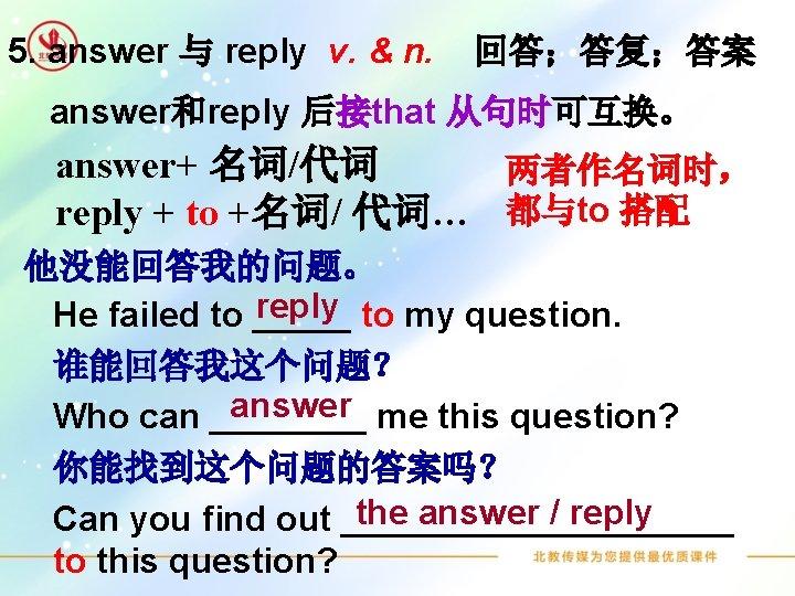 5. answer 与 reply v. & n. 回答;答复;答案 answer和reply 后接that 从句时可互换。 answer+ 名词/代词 两者作名词时,