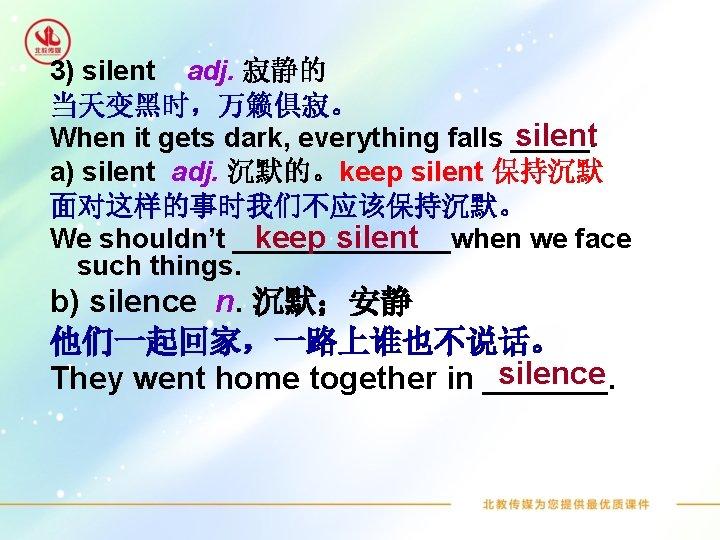 3) silent adj. 寂静的 当天变黑时,万籁俱寂。 silent When it gets dark, everything falls _____. a)