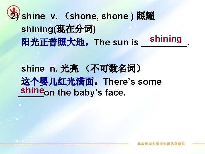 2) shine v. (shone, shone ) 照耀 shining(现在分词) shining 阳光正普照大地。The sun is _____. shine