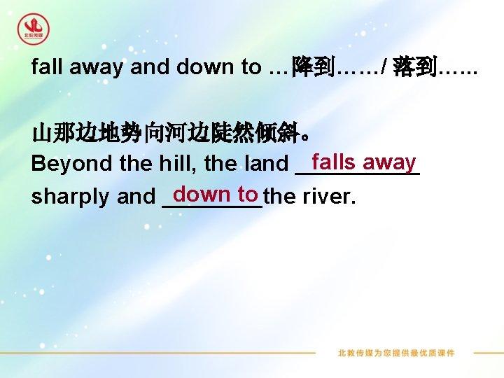 fall away and down to …降到……/ 落到…. . . 山那边地势向河边陡然倾斜。 falls away Beyond the