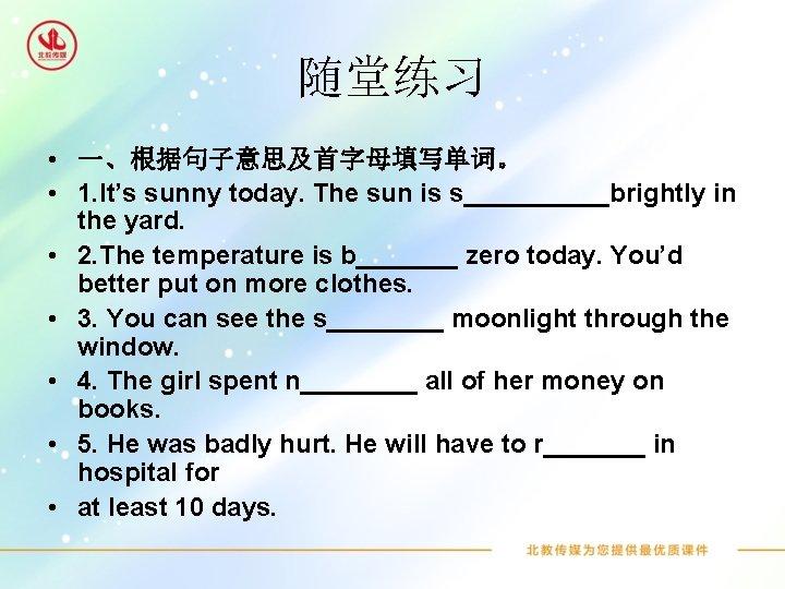 随堂练习 • 一、根据句子意思及首字母填写单词。 • 1. It's sunny today. The sun is s_____brightly in the