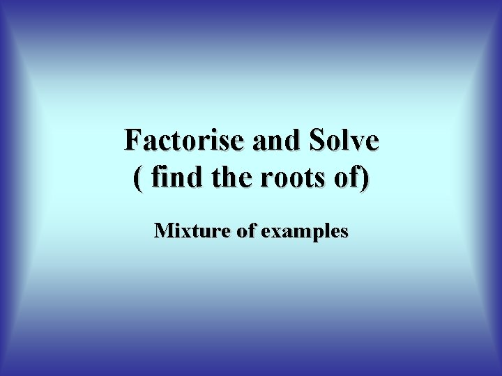 Factorise and Solve ( find the roots of) Mixture of examples