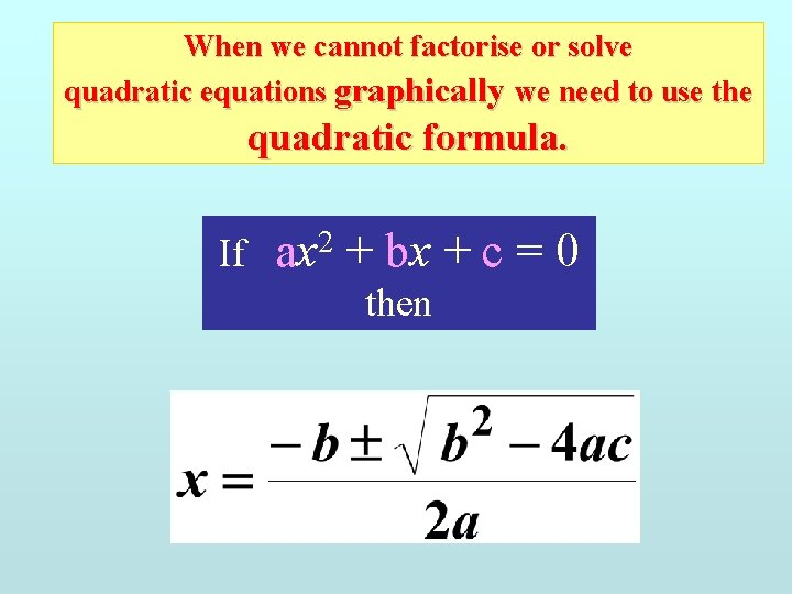 When we cannot factorise or solve quadratic equations graphically we need to use the