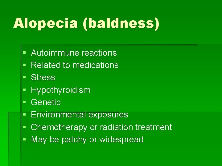 Alopecia (baldness) § § § § Autoimmune reactions Related to medications Stress Hypothyroidism Genetic
