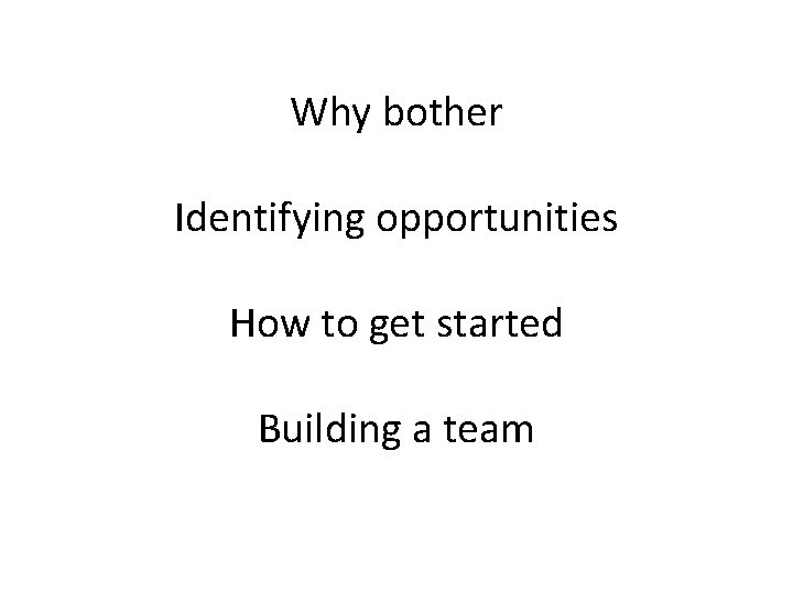 Why bother Identifying opportunities How to get started Building a team