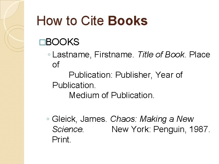How to Cite Books �BOOKS ◦ Lastname, Firstname. Title of Book. Place of Publication: