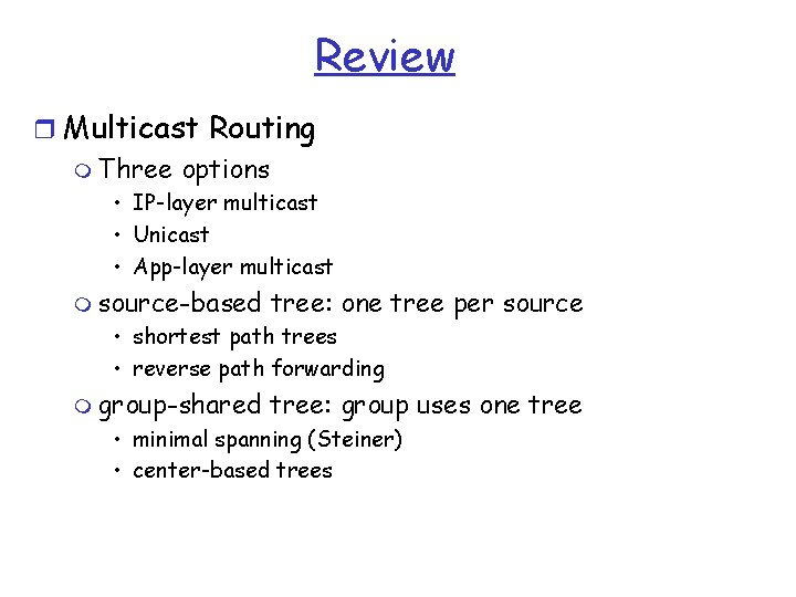 Review r Multicast Routing m Three options • IP-layer multicast • Unicast • App-layer