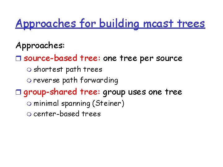 Approaches for building mcast trees Approaches: r source-based tree: one tree per source m