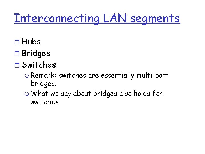 Interconnecting LAN segments r Hubs r Bridges r Switches m Remark: switches are essentially