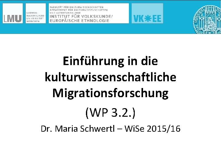 Einführung in die kulturwissenschaftliche Migrationsforschung (WP 3. 2. ) Dr. Maria Schwertl – Wi.