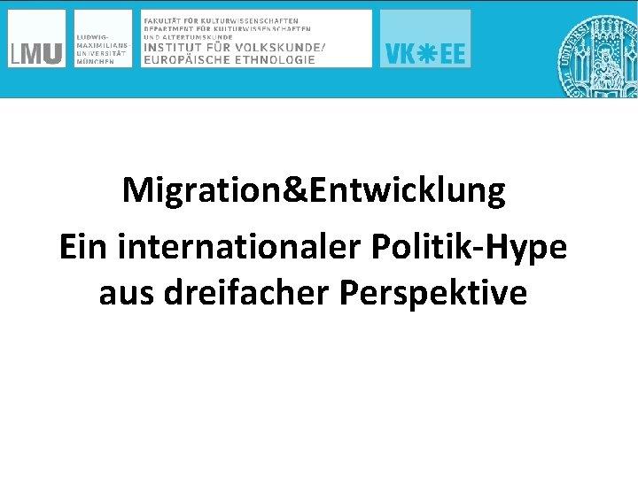 Migration&Entwicklung Ein internationaler Politik-Hype aus dreifacher Perspektive