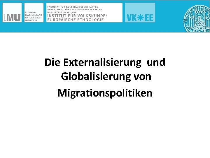 Die Externalisierung und Globalisierung von Migrationspolitiken