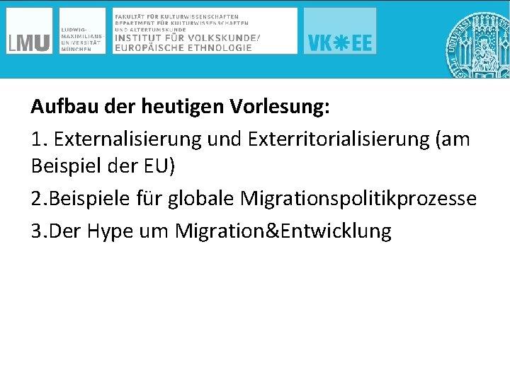 Aufbau der heutigen Vorlesung: 1. Externalisierung und Exterritorialisierung (am Beispiel der EU) 2. Beispiele