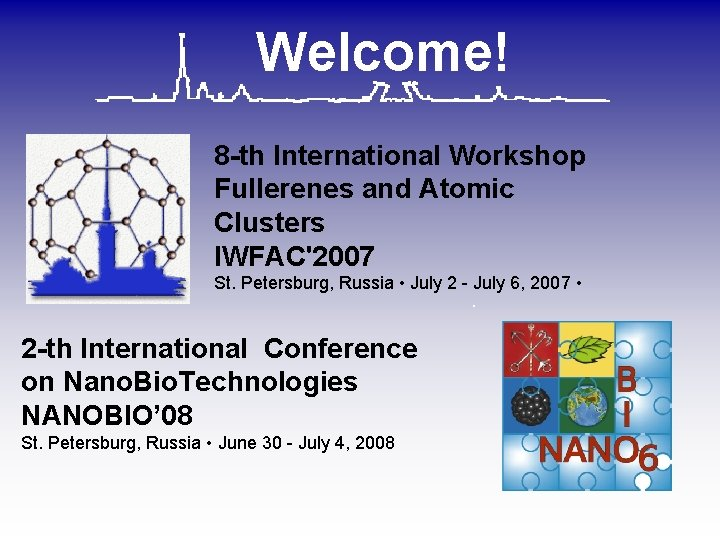 Welcome! 8 -th International Workshop Fullerenes and Atomic Clusters IWFAC'2007 St. Petersburg, Russia •