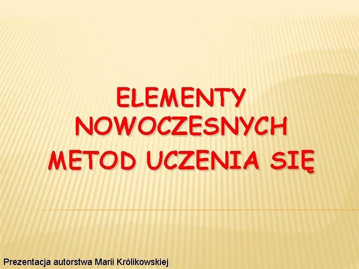 ELEMENTY NOWOCZESNYCH METOD UCZENIA SIĘ Prezentacja autorstwa Marii Królikowskiej