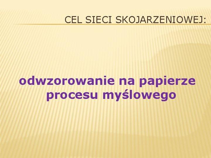 CEL SIECI SKOJARZENIOWEJ: odwzorowanie na papierze procesu myślowego