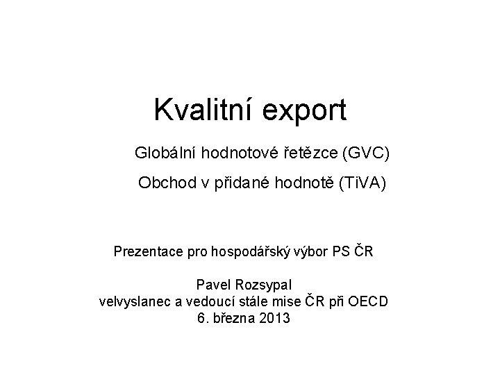Kvalitní export Globální hodnotové řetězce (GVC) Obchod v přidané hodnotě (Ti. VA) Prezentace pro