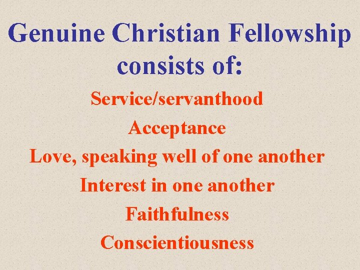 Genuine Christian Fellowship consists of: Service/servanthood Acceptance Love, speaking well of one another Interest