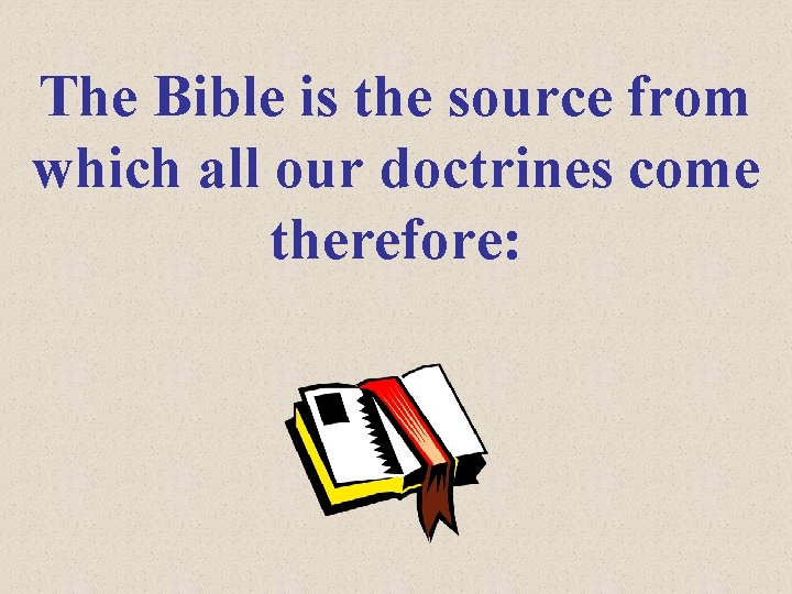 The Bible is the source from which all our doctrines come therefore: