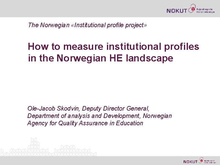 The Norwegian «Institutional profile project» How to measure institutional profiles in the Norwegian HE