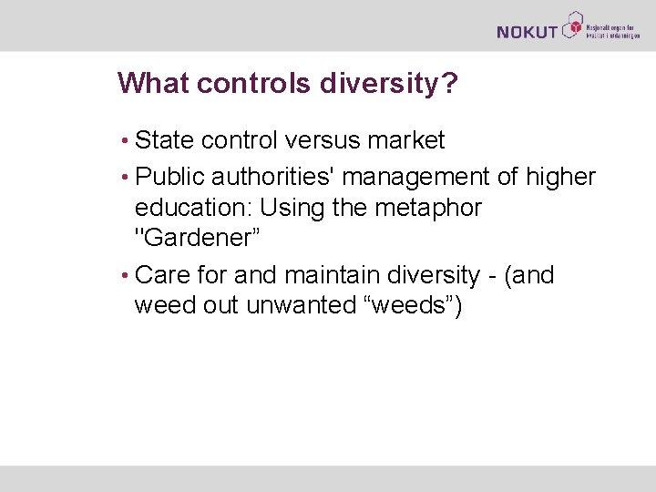 What controls diversity? • State control versus market • Public authorities' management of higher