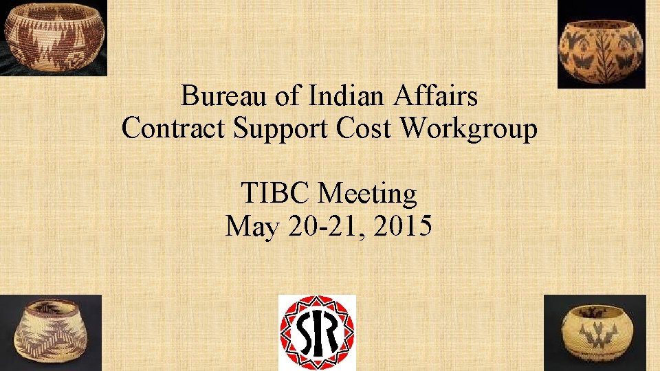 Bureau of Indian Affairs Contract Support Cost Workgroup TIBC Meeting May 20 -21, 2015