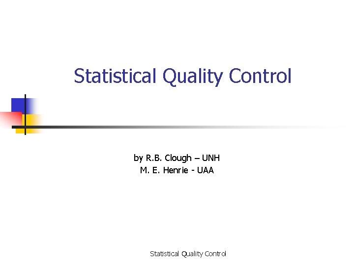 Statistical Quality Control by R. B. Clough – UNH M. E. Henrie - UAA