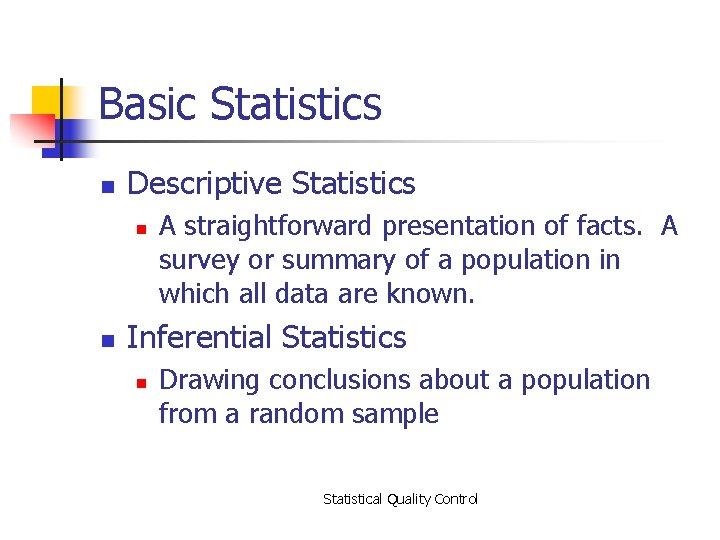 Basic Statistics n Descriptive Statistics n n A straightforward presentation of facts. A survey