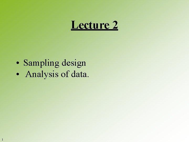 Lecture 2 • Sampling design • Analysis of data. 1