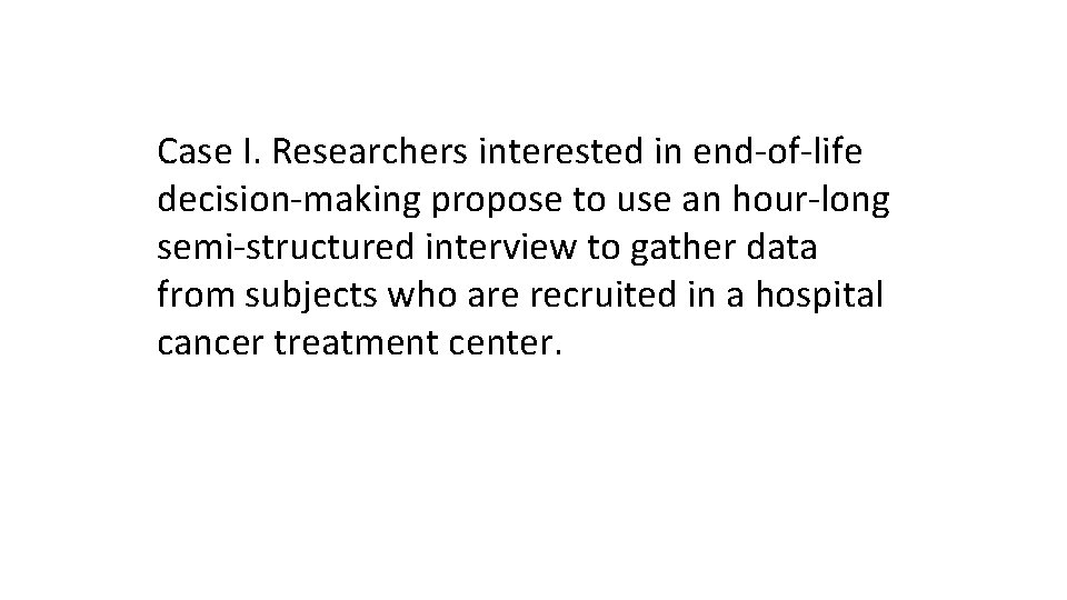 Case I. Researchers interested in end-of-life decision-making propose to use an hour-long semi-structured interview