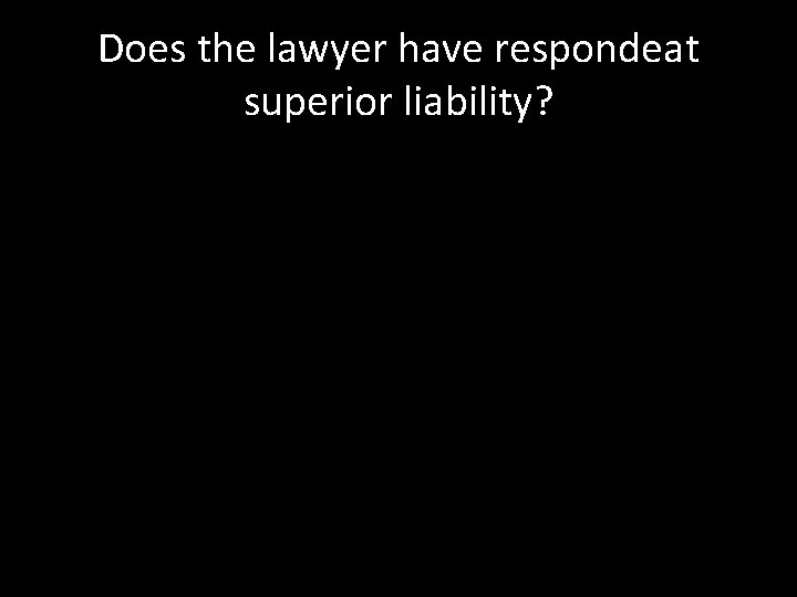 Does the lawyer have respondeat superior liability?