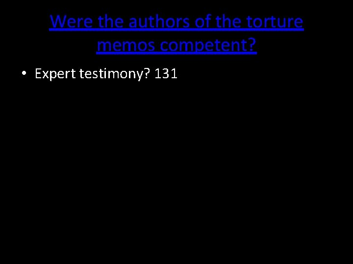 Were the authors of the torture memos competent? • Expert testimony? 131