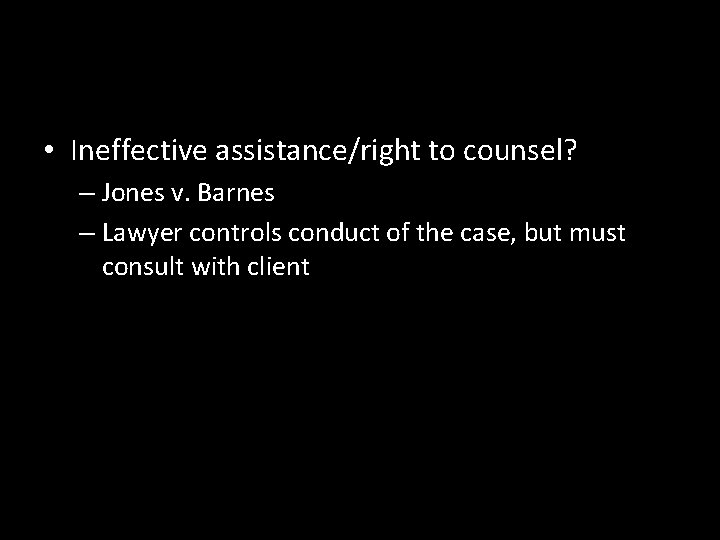 • Ineffective assistance/right to counsel? – Jones v. Barnes – Lawyer controls conduct