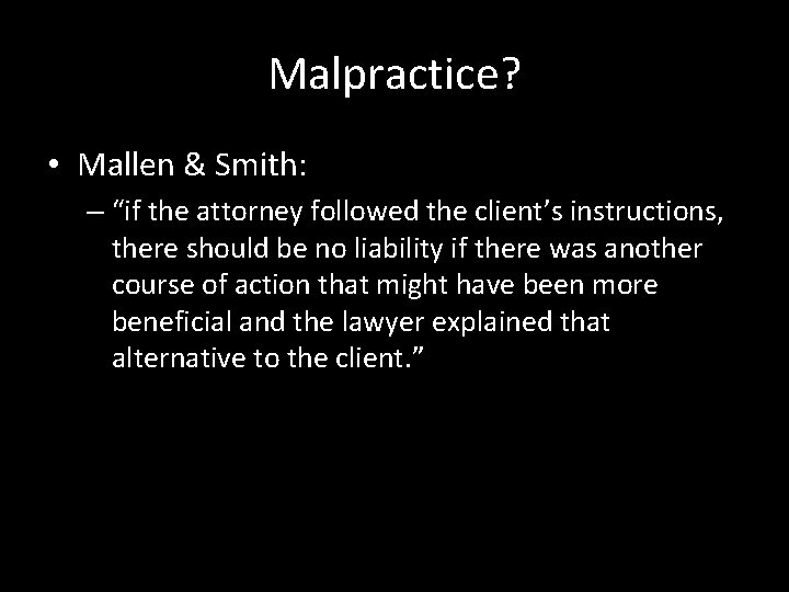 """Malpractice? • Mallen & Smith: – """"if the attorney followed the client's instructions, there"""