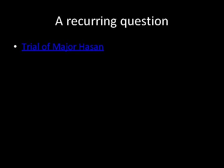 A recurring question • Trial of Major Hasan