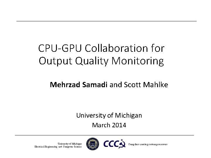 CPU-GPU Collaboration for Output Quality Monitoring Mehrzad Samadi and Scott Mahlke University of Michigan