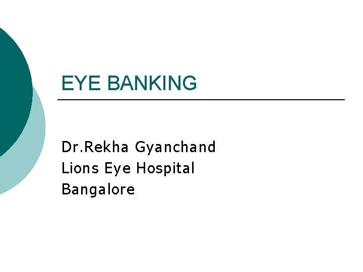 EYE BANKING Dr. Rekha Gyanchand Lions Eye Hospital Bangalore