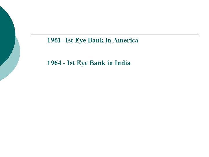 1961 - Ist Eye Bank in America 1964 - Ist Eye Bank in India