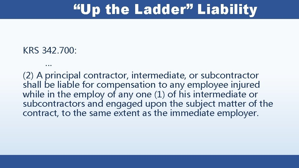 """""""Up the Ladder"""" Liability KRS 342. 700: … (2) A principal contractor, intermediate, or"""