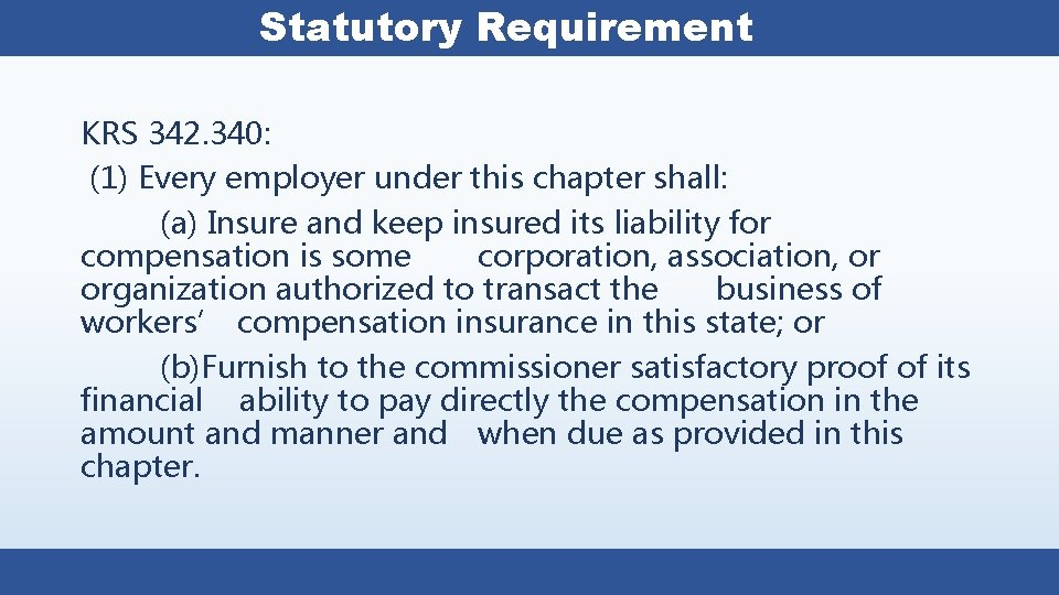 Statutory Requirement KRS 342. 340: (1) Every employer under this chapter shall: (a) Insure