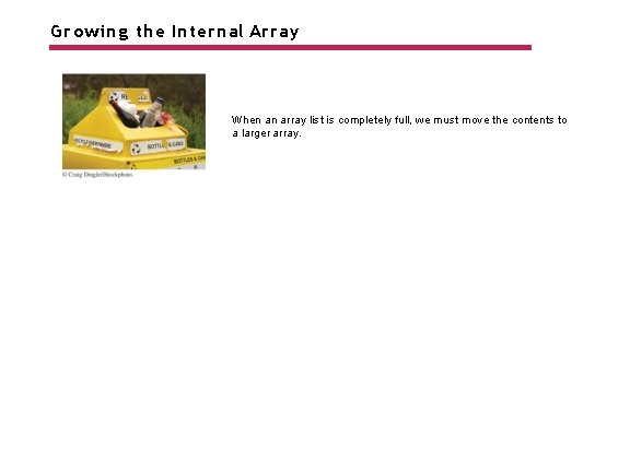 Growing the Internal Array When an array list is completely full, we must move